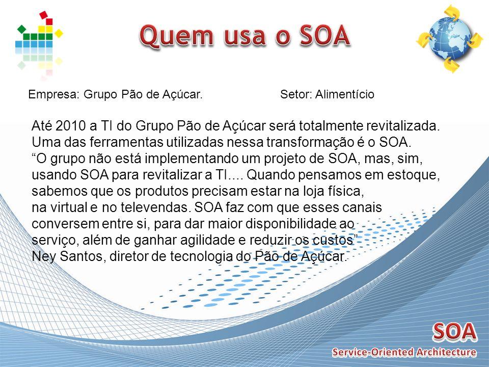 Quem usa o SOA Empresa: Grupo Pão de Açúcar. Setor: Alimentício. Até 2010 a TI do Grupo Pão de Açúcar será totalmente revitalizada.