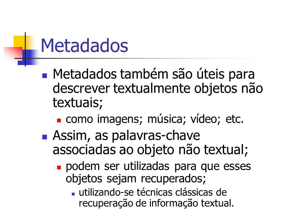 MetadadosMetadados também são úteis para descrever textualmente objetos não textuais; como imagens; música; vídeo; etc.