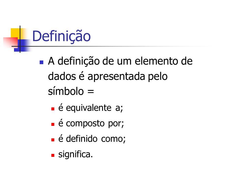 Definição A definição de um elemento de dados é apresentada pelo símbolo = é equivalente a; é composto por;
