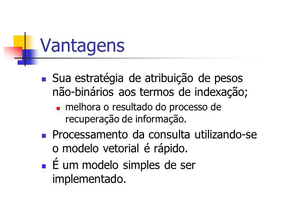 Vantagens Sua estratégia de atribuição de pesos não-binários aos termos de indexação; melhora o resultado do processo de recuperação de informação.