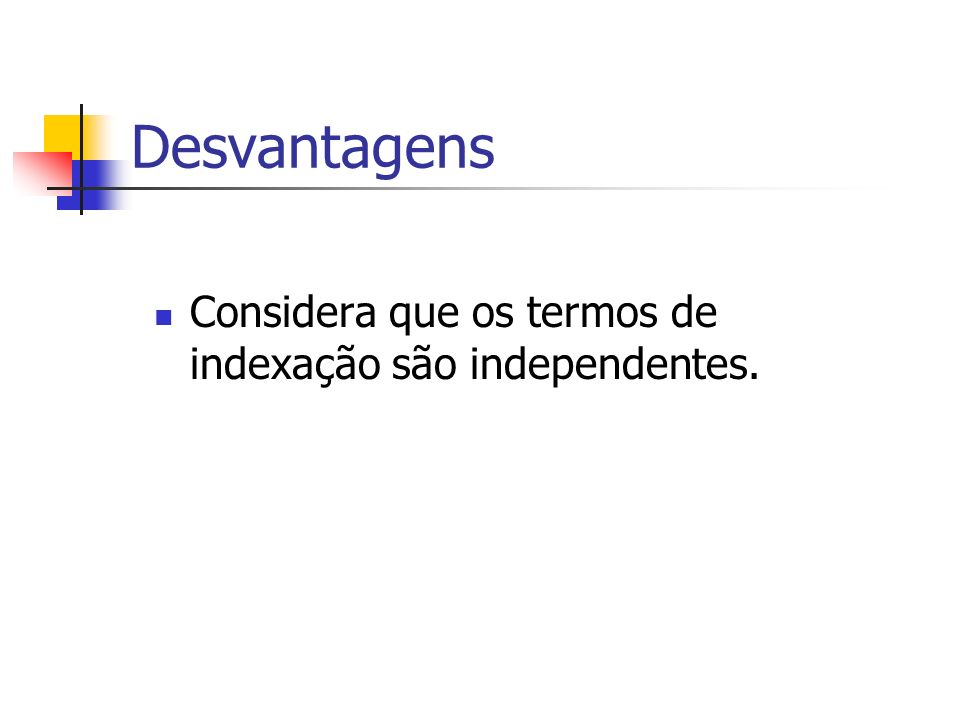 Desvantagens Considera que os termos de indexação são independentes.