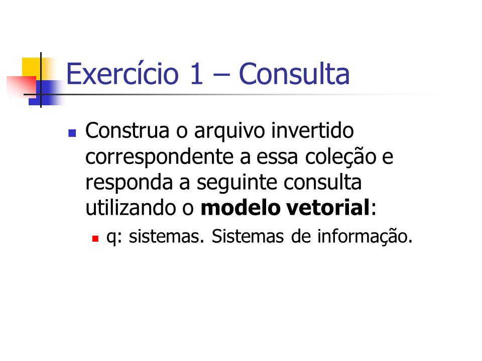 Exercício 1 – Consulta Construa o arquivo invertido correspondente a essa coleção e responda a seguinte consulta utilizando o modelo vetorial: