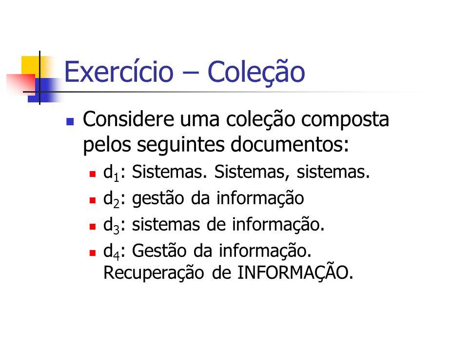 Exercício – Coleção Considere uma coleção composta pelos seguintes documentos: d1: Sistemas. Sistemas, sistemas.