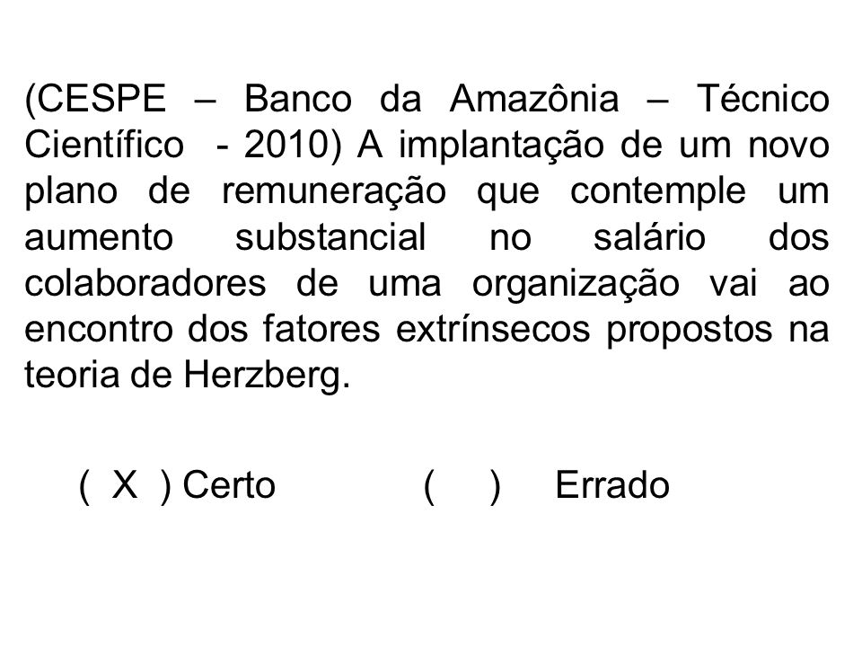 (CESPE – Banco da Amazônia – Técnico Científico - 2010) A implantação de um novo plano de remuneração que contemple um aumento substancial no salário dos colaboradores de uma organização vai ao encontro dos fatores extrínsecos propostos na teoria de Herzberg.