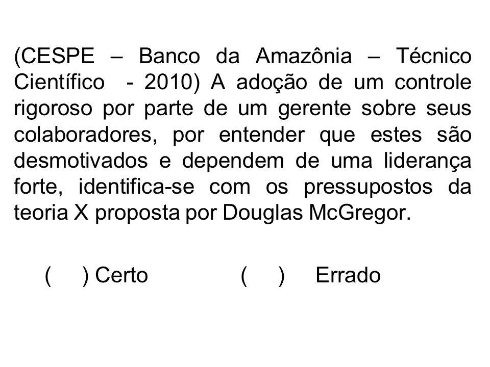 (CESPE – Banco da Amazônia – Técnico Científico - 2010) A adoção de um controle rigoroso por parte de um gerente sobre seus colaboradores, por entender que estes são desmotivados e dependem de uma liderança forte, identifica-se com os pressupostos da teoria X proposta por Douglas McGregor.