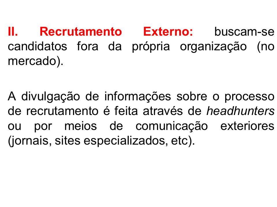 II. Recrutamento Externo: buscam-se candidatos fora da própria organização (no mercado).