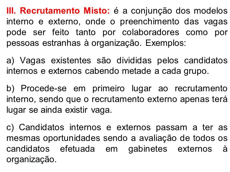 III. Recrutamento Misto: é a conjunção dos modelos interno e externo, onde o preenchimento das vagas pode ser feito tanto por colaboradores como por pessoas estranhas à organização. Exemplos: