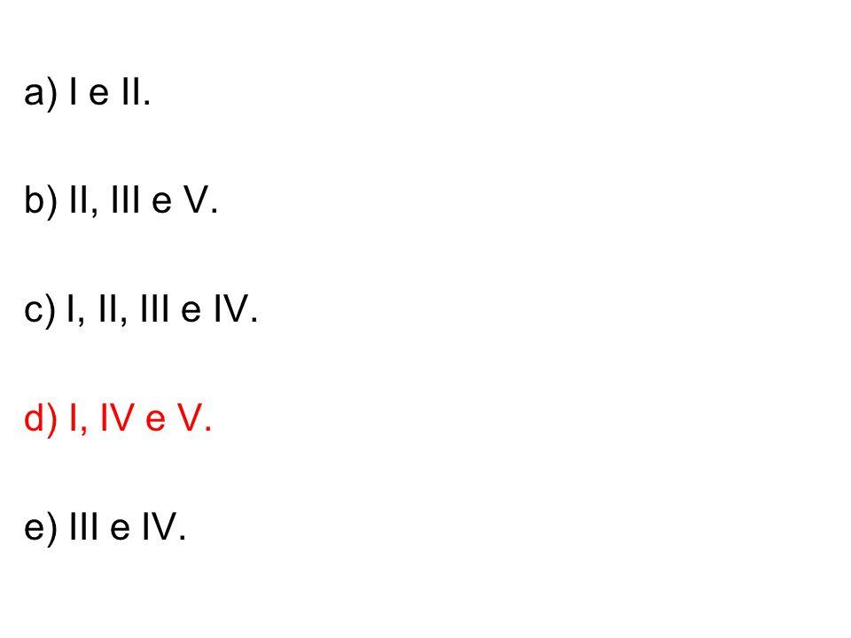 b) II, III e V. c) I, II, III e IV. d) I, IV e V. e) III e IV.