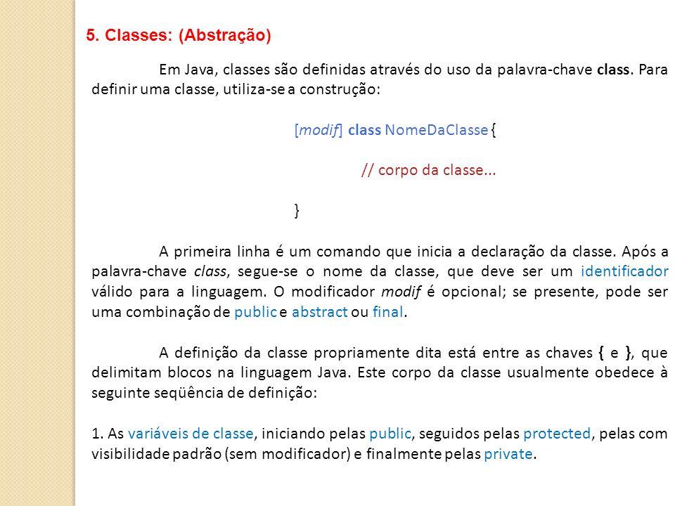 5. Classes: (Abstração)Em Java, classes são definidas através do uso da palavra-chave class. Para definir uma classe, utiliza-se a construção: