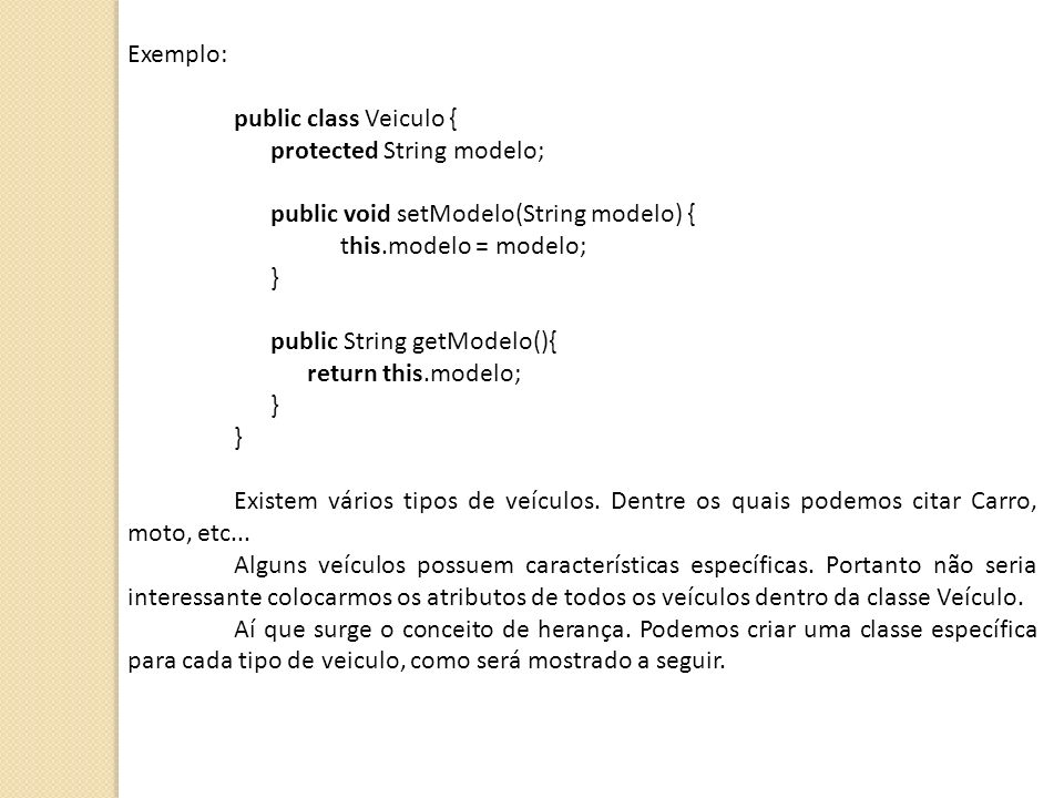 Exemplo: public class Veiculo { protected String modelo; public void setModelo(String modelo) {