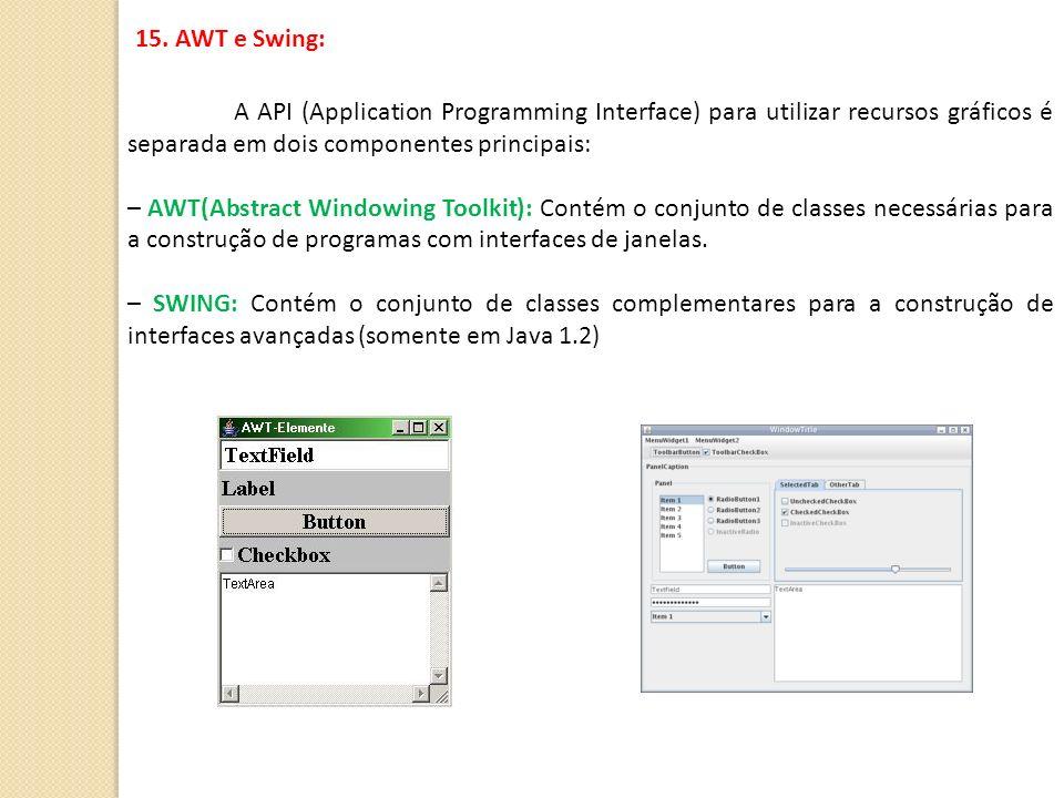 15. AWT e Swing: A API (Application Programming Interface) para utilizar recursos gráficos é separada em dois componentes principais: