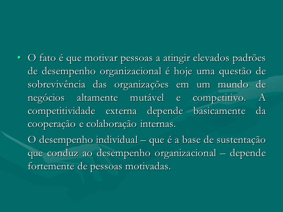 O fato é que motivar pessoas a atingir elevados padrões de desempenho organizacional é hoje uma questão de sobrevivência das organizações em um mundo de negócios altamente mutável e competitivo. A competitividade externa depende basicamente da cooperação e colaboração internas.