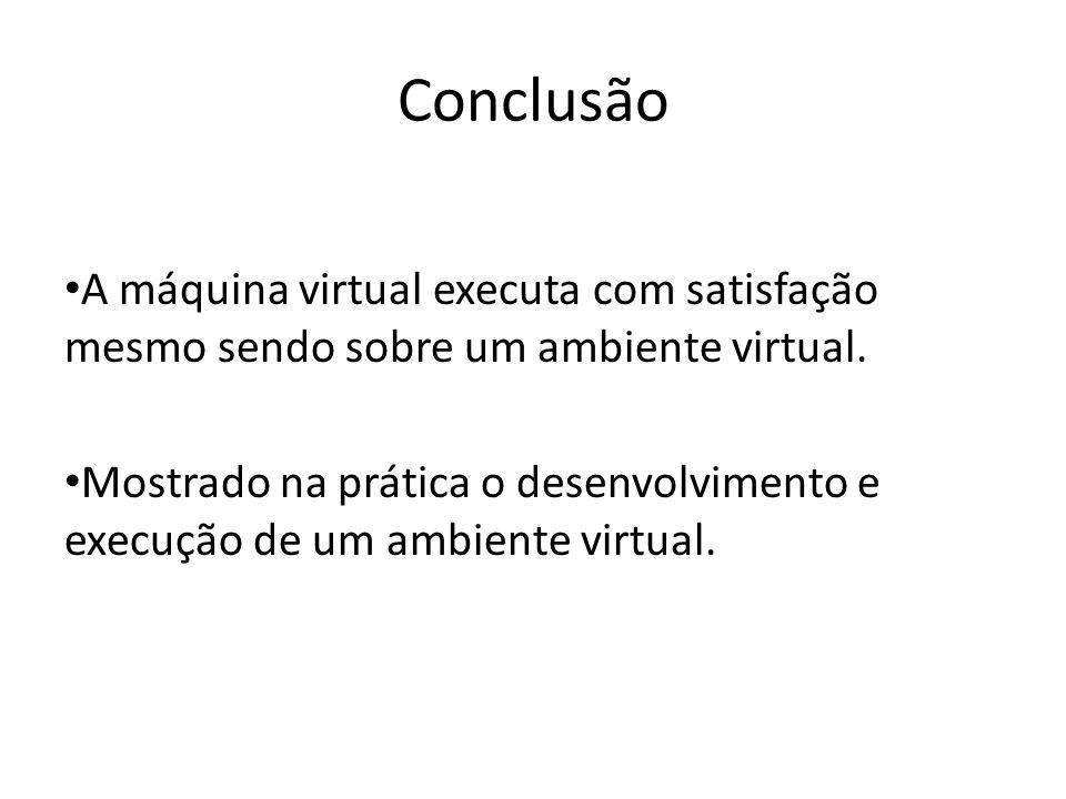 ConclusãoA máquina virtual executa com satisfação mesmo sendo sobre um ambiente virtual.