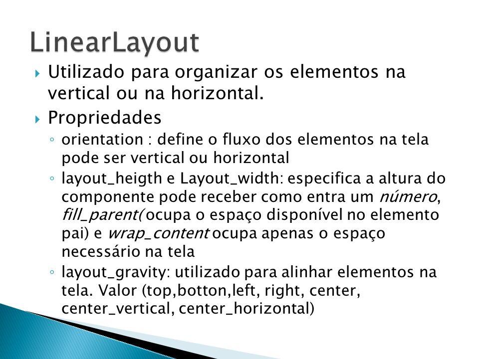 LinearLayoutUtilizado para organizar os elementos na vertical ou na horizontal. Propriedades.