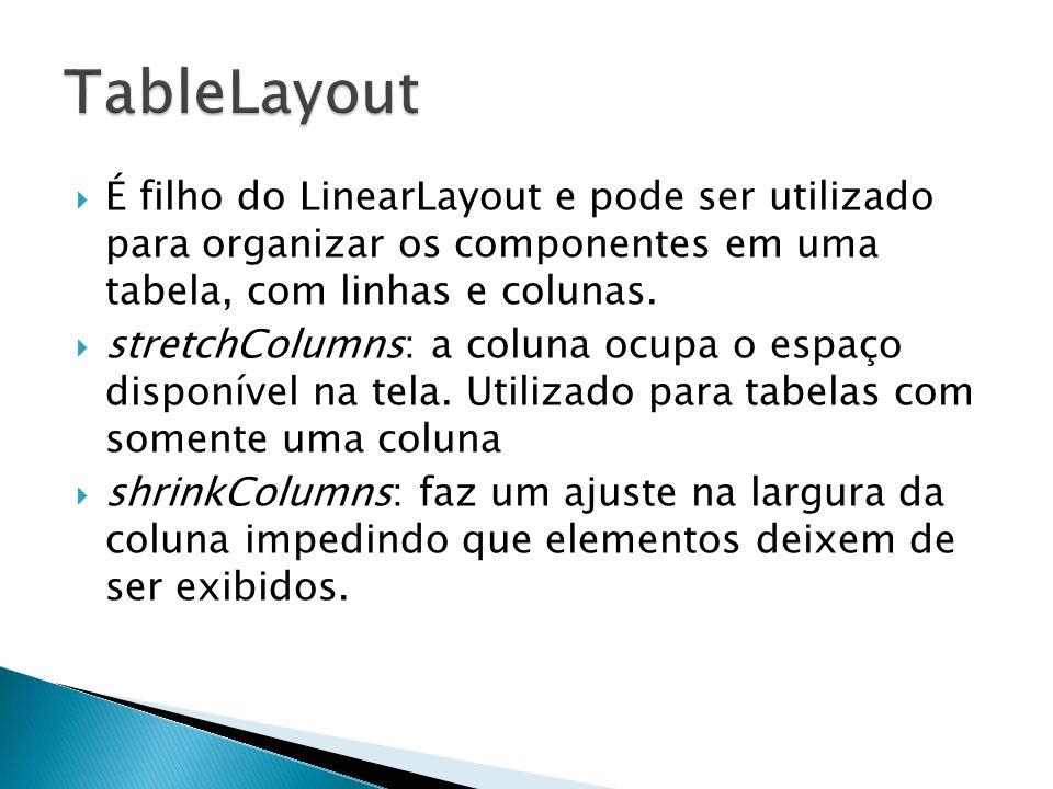 TableLayout É filho do LinearLayout e pode ser utilizado para organizar os componentes em uma tabela, com linhas e colunas.