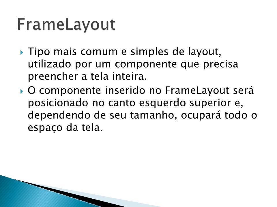 FrameLayout Tipo mais comum e simples de layout, utilizado por um componente que precisa preencher a tela inteira.