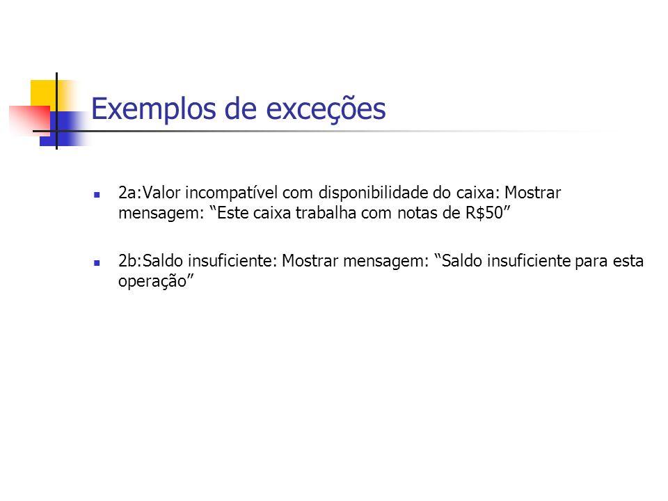 Exemplos de exceções 2a:Valor incompatível com disponibilidade do caixa: Mostrar mensagem: Este caixa trabalha com notas de R$50