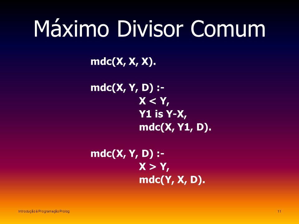 Máximo Divisor Comum mdc(X, X, X). mdc(X, Y, D) :- X < Y,