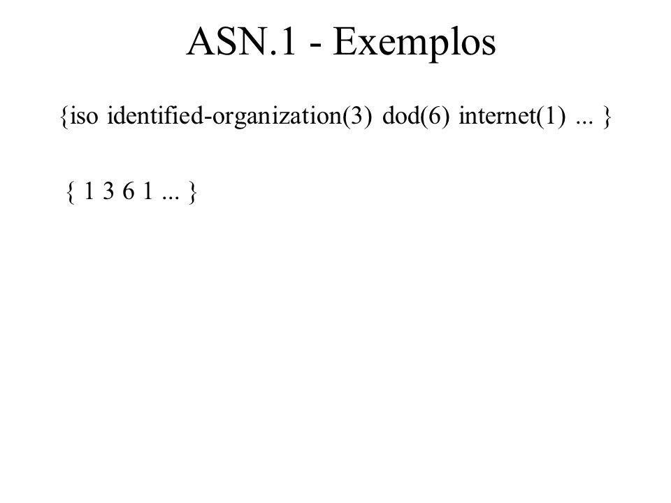 ASN.1 - Exemplos {iso identified-organization(3) dod(6) internet(1) ... } { 1 3 6 1 ... }
