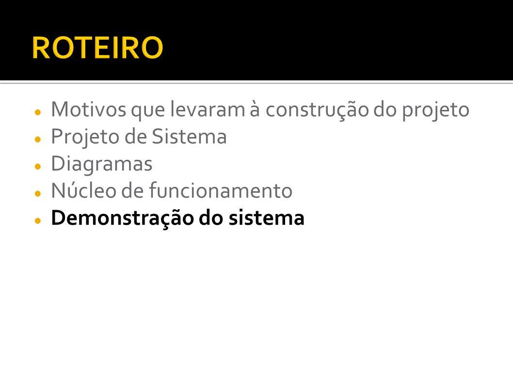 ROTEIRO Motivos que levaram à construção do projeto Projeto de Sistema