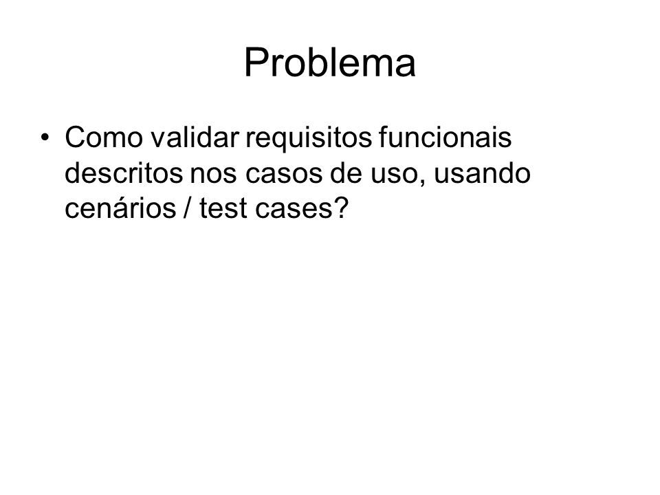 Problema Como validar requisitos funcionais descritos nos casos de uso, usando cenários / test cases