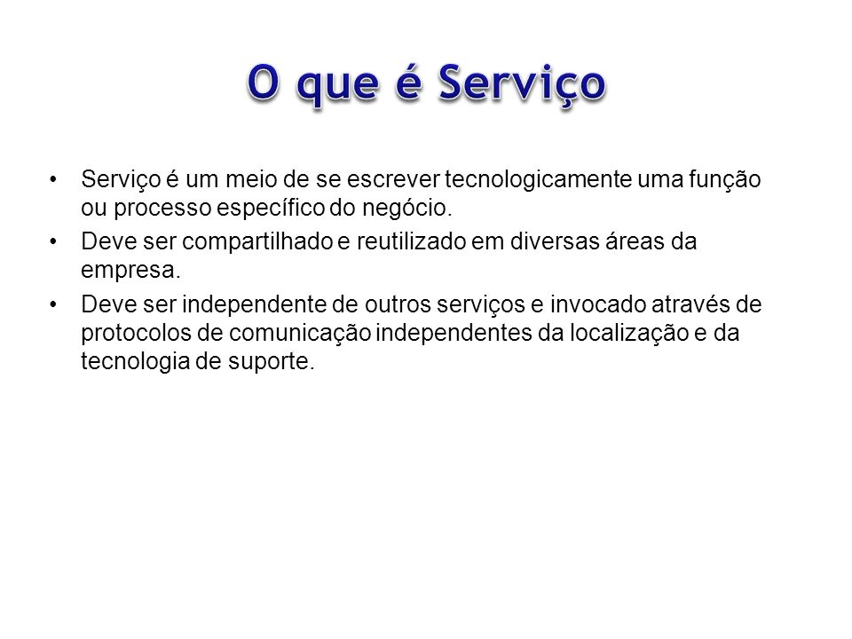O que é Serviço Serviço é um meio de se escrever tecnologicamente uma função ou processo específico do negócio.