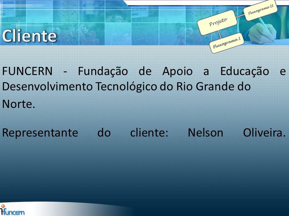 Cliente FUNCERN - Fundação de Apoio a Educação e Desenvolvimento Tecnológico do Rio Grande do. Representante do cliente: Nelson Oliveira.