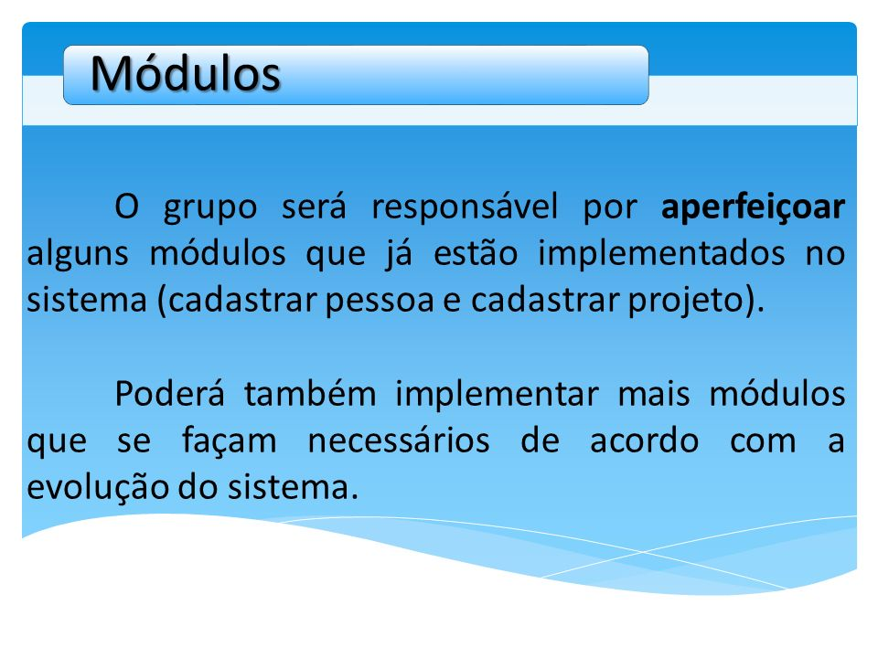 Módulos O grupo será responsável por aperfeiçoar alguns módulos que já estão implementados no sistema (cadastrar pessoa e cadastrar projeto).