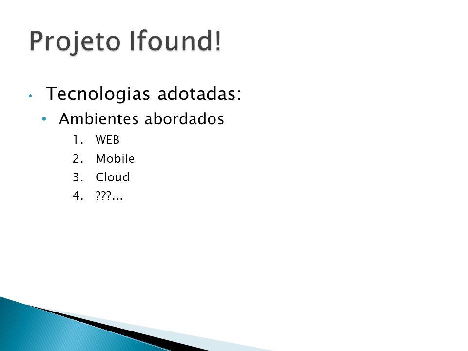 Projeto Ifound! Tecnologias adotadas: Ambientes abordados WEB Mobile