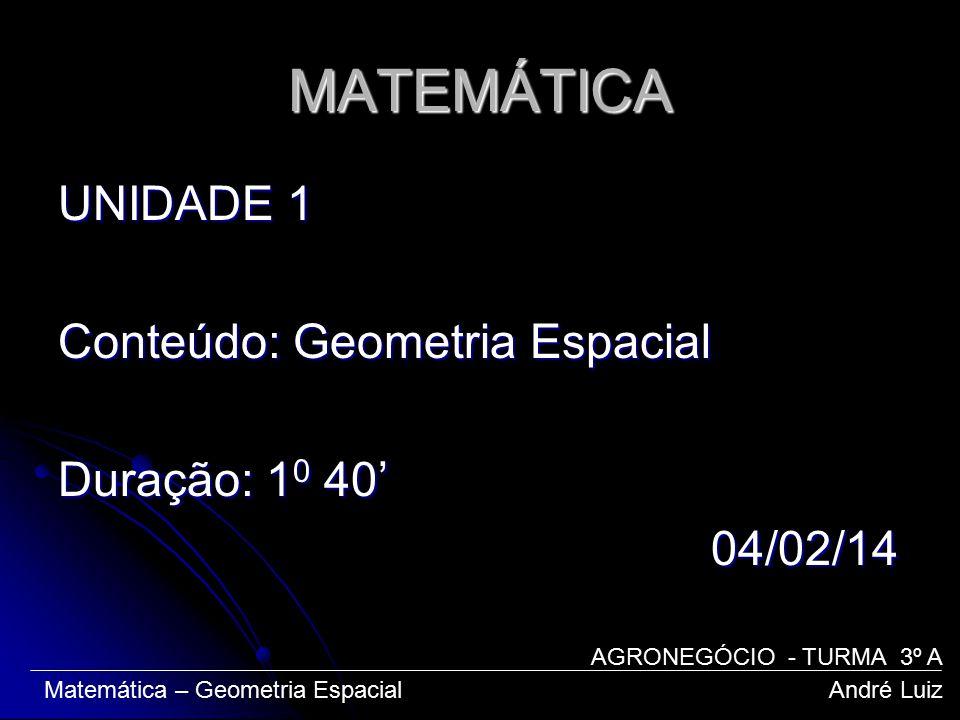 MATEMÁTICA UNIDADE 1 Conteúdo: Geometria Espacial Duração: 10 40' 04/02/14 AGRONEGÓCIO - TURMA 3º A.