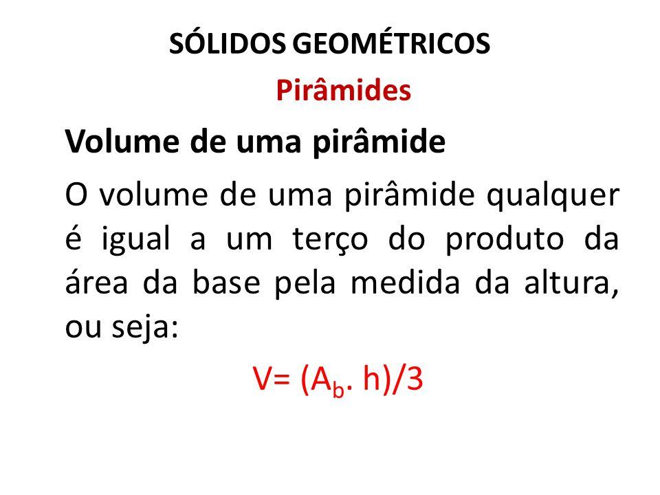 SÓLIDOS GEOMÉTRICOS Pirâmides. Volume de uma pirâmide.