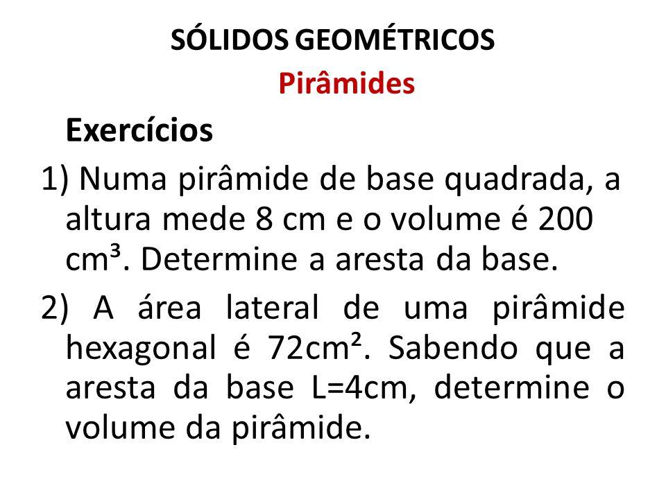 SÓLIDOS GEOMÉTRICOS Pirâmides. Exercícios. 1) Numa pirâmide de base quadrada, a altura mede 8 cm e o volume é 200 cm³. Determine a aresta da base.