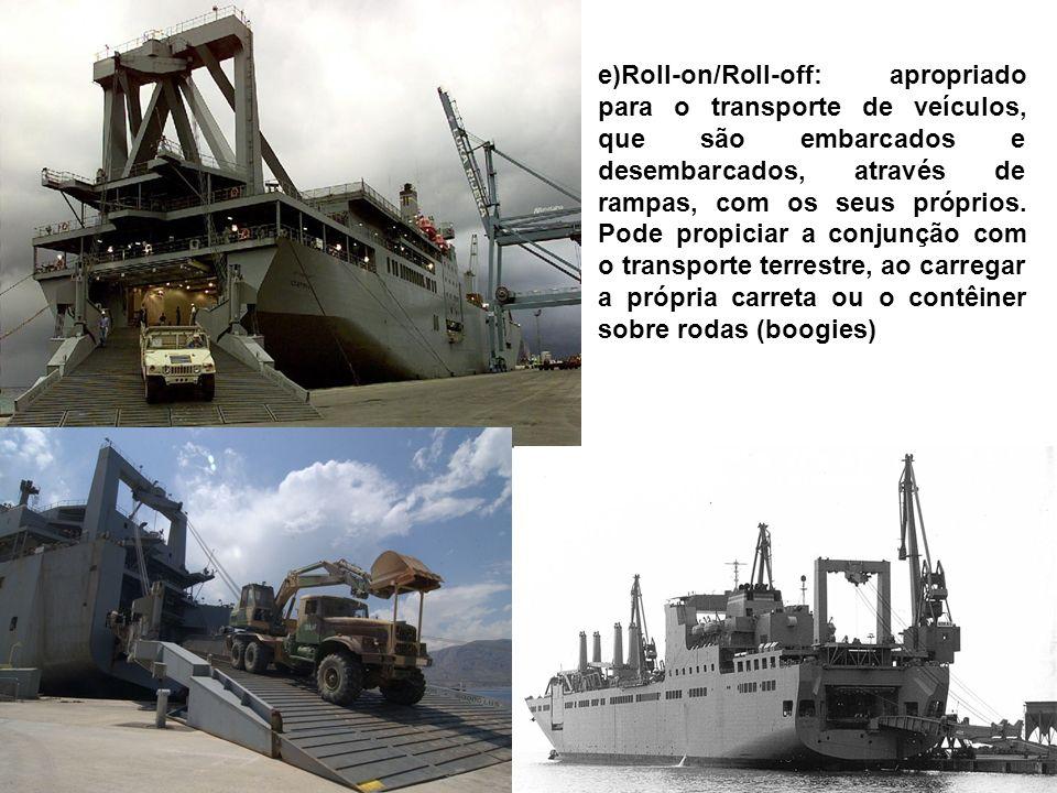 e)Roll-on/Roll-off: apropriado para o transporte de veículos, que são embarcados e desembarcados, através de rampas, com os seus próprios.