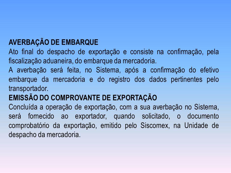 AVERBAÇÃO DE EMBARQUE Ato final do despacho de exportação e consiste na confirmação, pela fiscalização aduaneira, do embarque da mercadoria.
