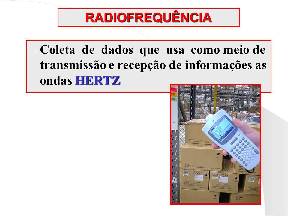 RADIOFREQUÊNCIA Coleta de dados que usa como meio de transmissão e recepção de informações as ondas HERTZ.