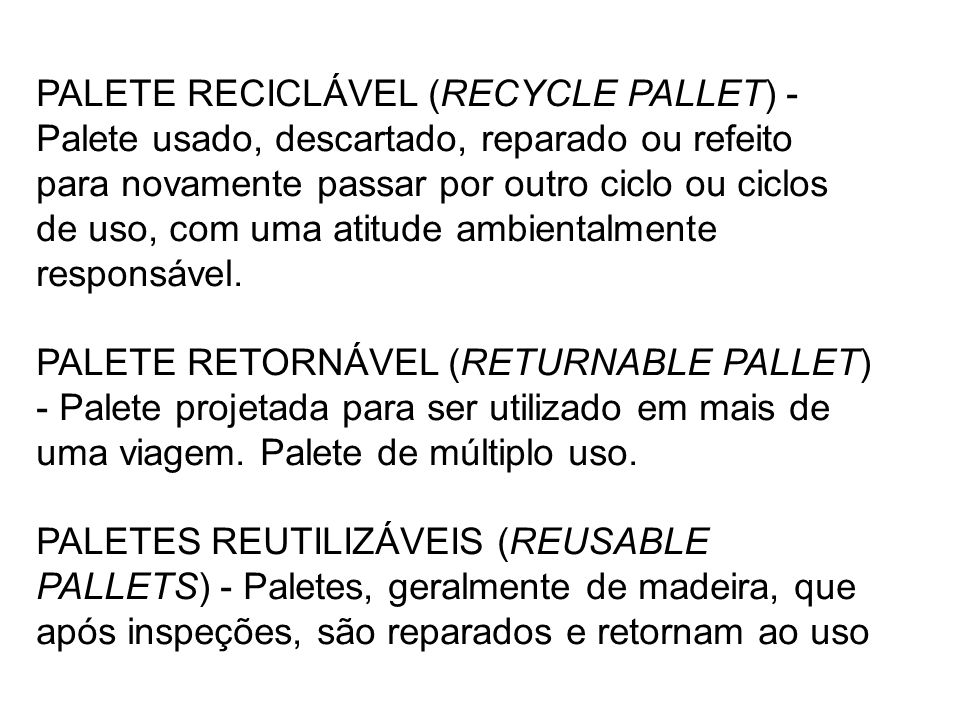 PALETE RECICLÁVEL (RECYCLE PALLET) - Palete usado, descartado, reparado ou refeito para novamente passar por outro ciclo ou ciclos de uso, com uma atitude ambientalmente responsável.