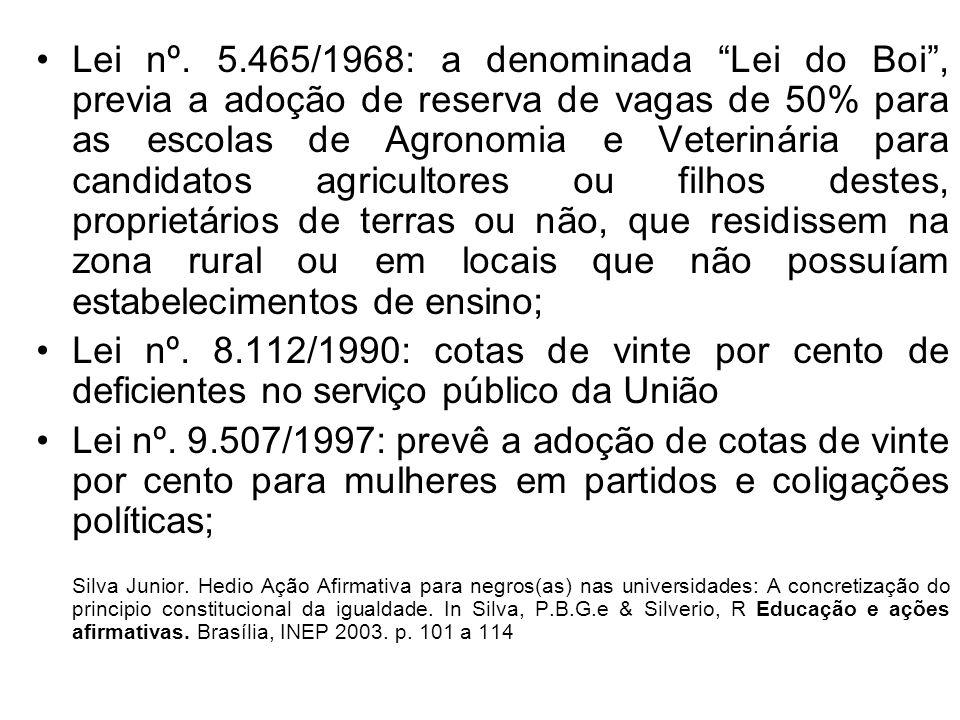 Lei nº. 5.465/1968: a denominada Lei do Boi , previa a adoção de reserva de vagas de 50% para as escolas de Agronomia e Veterinária para candidatos agricultores ou filhos destes, proprietários de terras ou não, que residissem na zona rural ou em locais que não possuíam estabelecimentos de ensino;