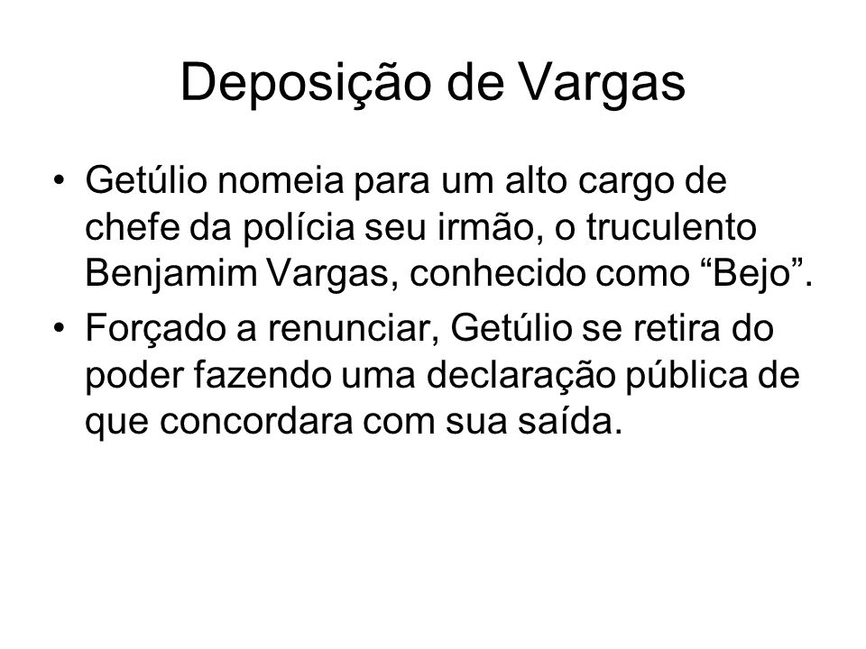 Deposição de Vargas Getúlio nomeia para um alto cargo de chefe da polícia seu irmão, o truculento Benjamim Vargas, conhecido como Bejo .