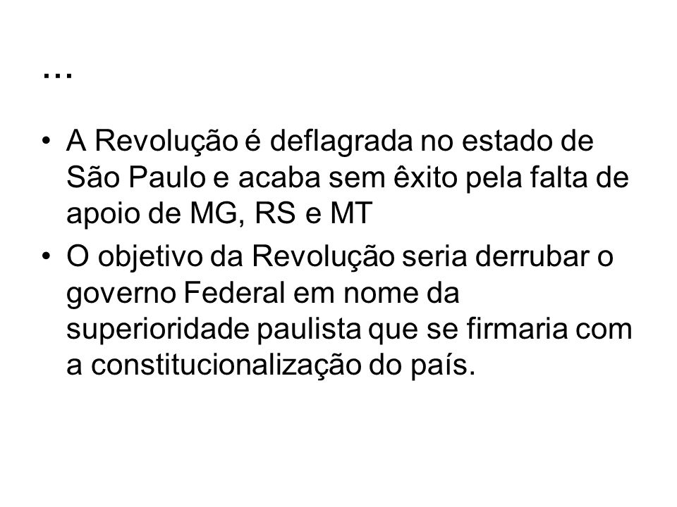 ... A Revolução é deflagrada no estado de São Paulo e acaba sem êxito pela falta de apoio de MG, RS e MT.