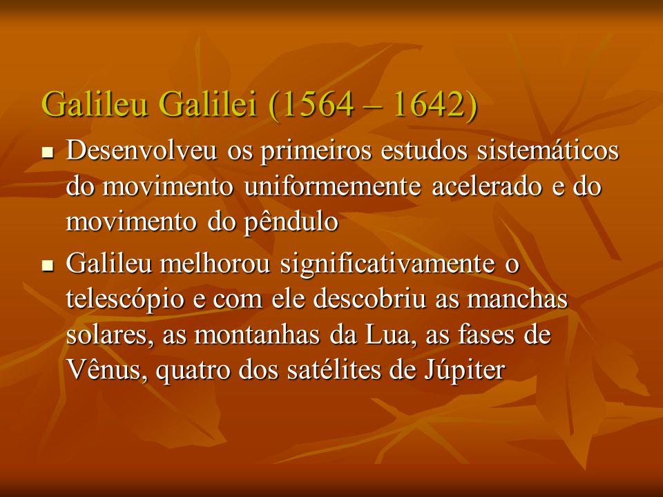 Galileu Galilei (1564 – 1642) Desenvolveu os primeiros estudos sistemáticos do movimento uniformemente acelerado e do movimento do pêndulo.