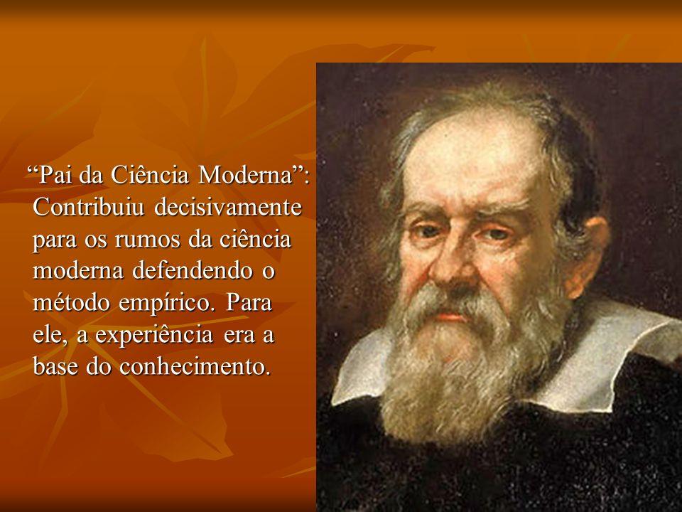Pai da Ciência Moderna : Contribuiu decisivamente para os rumos da ciência moderna defendendo o método empírico.