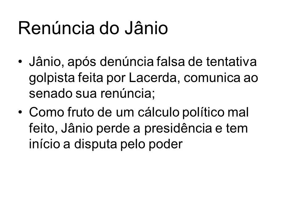 Renúncia do JânioJânio, após denúncia falsa de tentativa golpista feita por Lacerda, comunica ao senado sua renúncia;