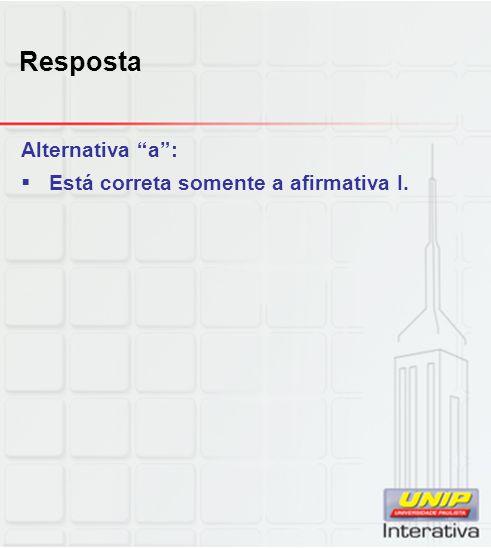 Resposta Alternativa a : Está correta somente a afirmativa I.