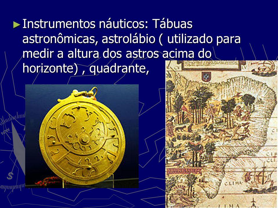 Instrumentos náuticos: Tábuas astronômicas, astrolábio ( utilizado para medir a altura dos astros acima do horizonte) , quadrante,