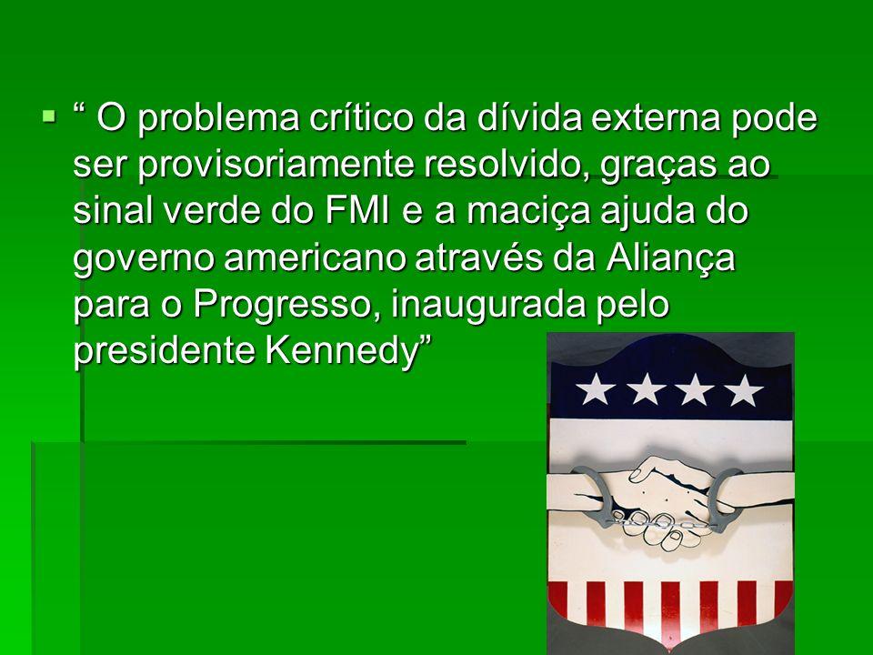 O problema crítico da dívida externa pode ser provisoriamente resolvido, graças ao sinal verde do FMI e a maciça ajuda do governo americano através da Aliança para o Progresso, inaugurada pelo presidente Kennedy