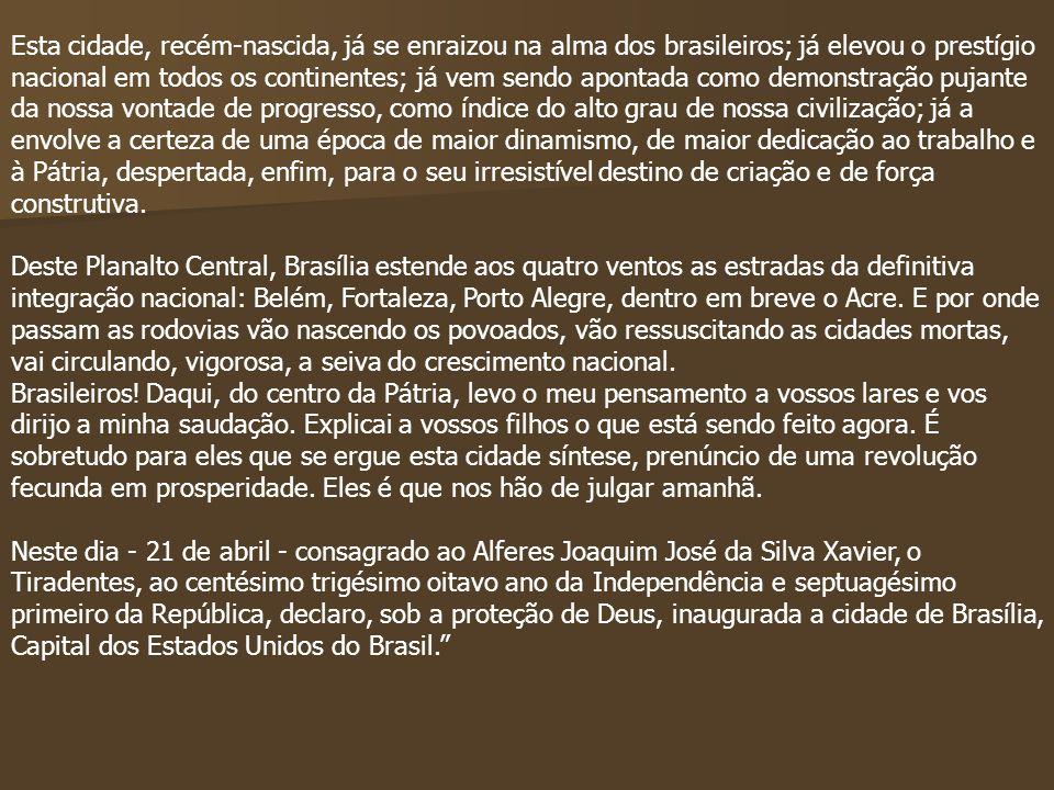 Esta cidade, recém-nascida, já se enraizou na alma dos brasileiros; já elevou o prestígio nacional em todos os continentes; já vem sendo apontada como demonstração pujante da nossa vontade de progresso, como índice do alto grau de nossa civilização; já a envolve a certeza de uma época de maior dinamismo, de maior dedicação ao trabalho e à Pátria, despertada, enfim, para o seu irresistível destino de criação e de força construtiva.
