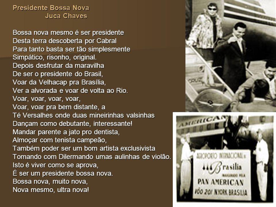 Presidente Bossa Nova Juca Chaves. Bossa nova mesmo é ser presidente. Desta terra descoberta por Cabral.
