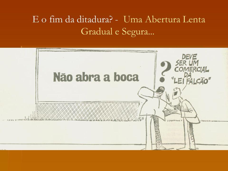 E o fim da ditadura - Uma Abertura Lenta Gradual e Segura...