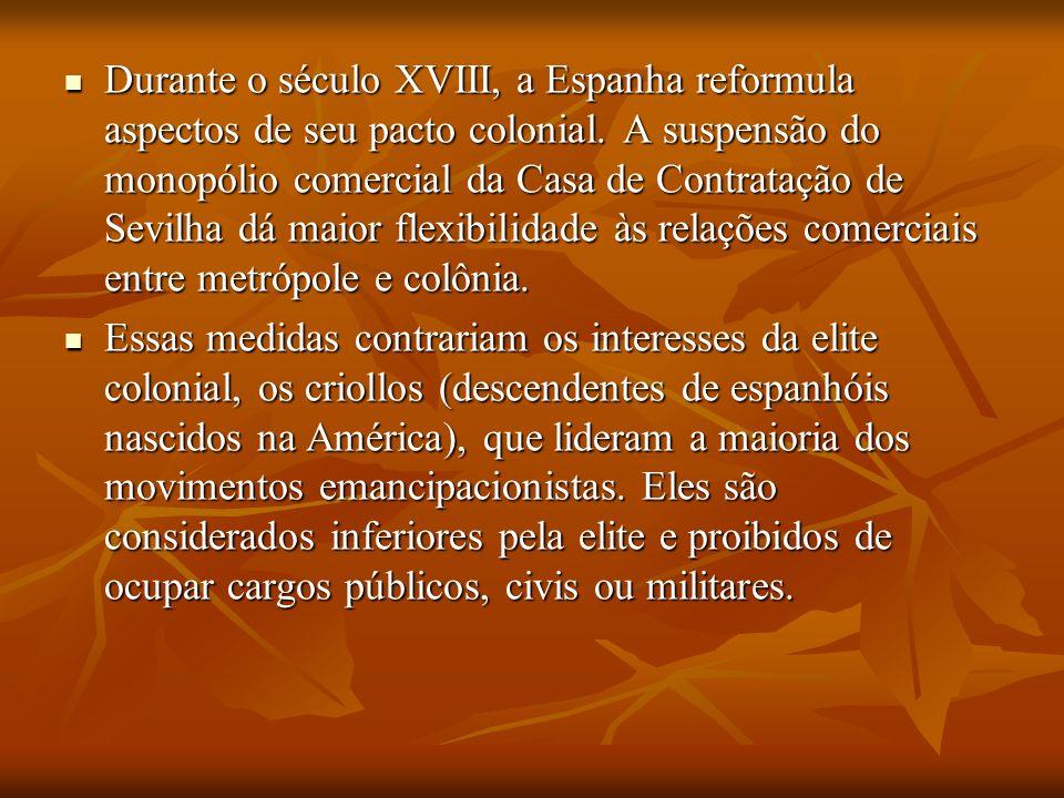 Durante o século XVIII, a Espanha reformula aspectos de seu pacto colonial. A suspensão do monopólio comercial da Casa de Contratação de Sevilha dá maior flexibilidade às relações comerciais entre metrópole e colônia.