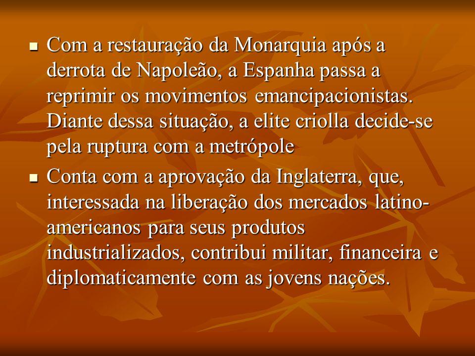 Com a restauração da Monarquia após a derrota de Napoleão, a Espanha passa a reprimir os movimentos emancipacionistas. Diante dessa situação, a elite criolla decide-se pela ruptura com a metrópole